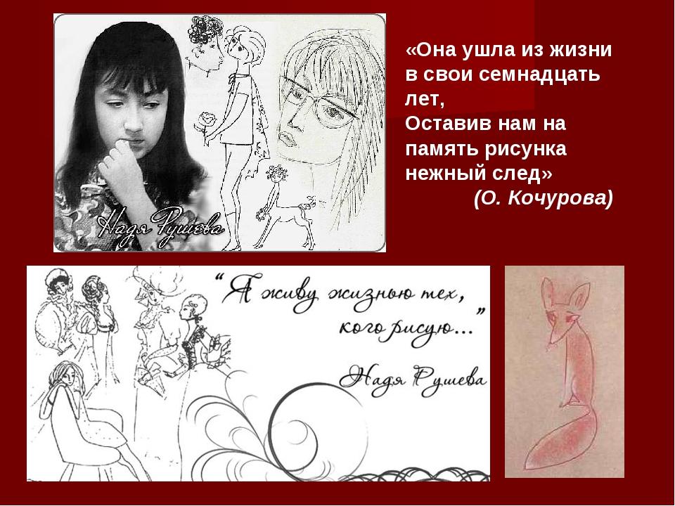 «Она ушла из жизни в свои семнадцать лет, Оставив нам на память рисунка нежны...