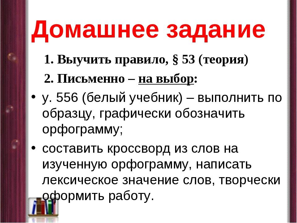 Домашнее задание 1. Выучить правило, § 53 (теория) 2. Письменно – на выбор: у...