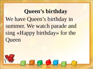 Queen's birthday We have Queen's birthday in summer. We watch parade and sing
