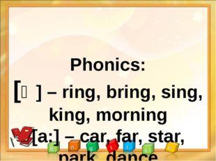Phonics: [ȵ] – ring, bring, sing, king, morning [a:] – car, far, star, park,