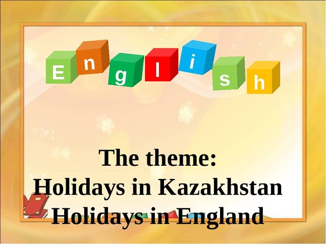 The theme: Holidays in Kazakhstan Holidays in England E n g l s i h