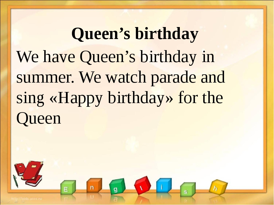 Queen's birthday We have Queen's birthday in summer. We watch parade and sing...