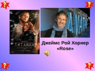 Джеймс Рой Хорнер «Rose»