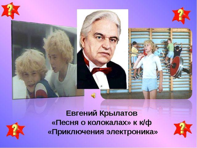Евгений Крылатов «Песня о колокалах» к к/ф «Приключения электроника»