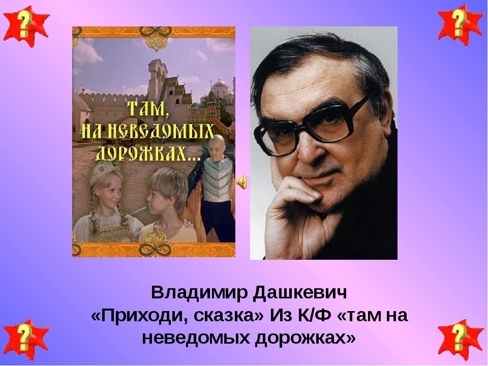 Владимир Дашкевич «Приходи, сказка» Из К/Ф «там на неведомых дорожках»