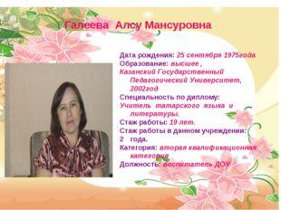 Галеева Алсу Мансуровна Дата рождения: 25 сентября 1975года Образование: высш