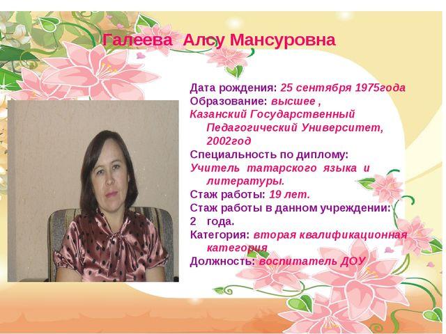 Галеева Алсу Мансуровна Дата рождения: 25 сентября 1975года Образование: высш...