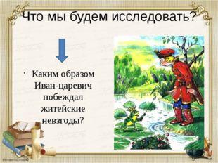 Что мы будем исследовать? Каким образом Иван-царевич побеждал житейские невзг