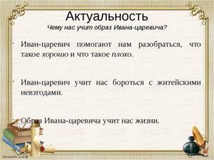 Актуальность Чему нас учит образ Ивана-царевича? Иван-царевич помогают нам ра