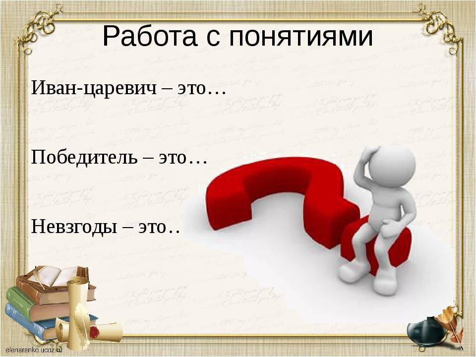 Работа с понятиями Иван-царевич – это… Победитель – это… Невзгоды – это…