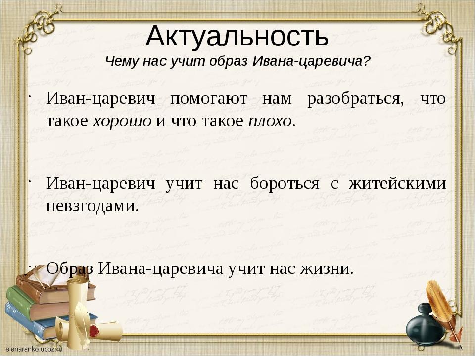 Актуальность Чему нас учит образ Ивана-царевича? Иван-царевич помогают нам ра...