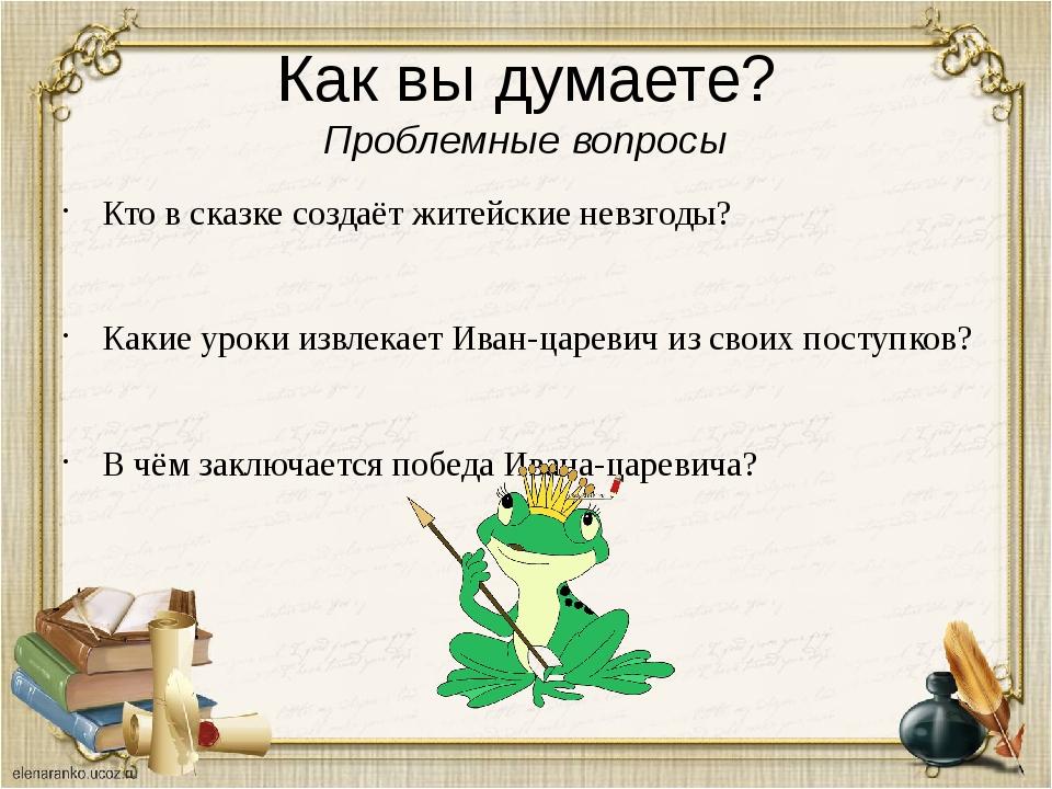 Как вы думаете? Проблемные вопросы Кто в сказке создаёт житейские невзгоды? К...
