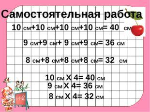 Самостоятельная работа 10 см+10 см+10 см+10 см= 40 см 9 см+9 см+ 9 см+9 см= 3