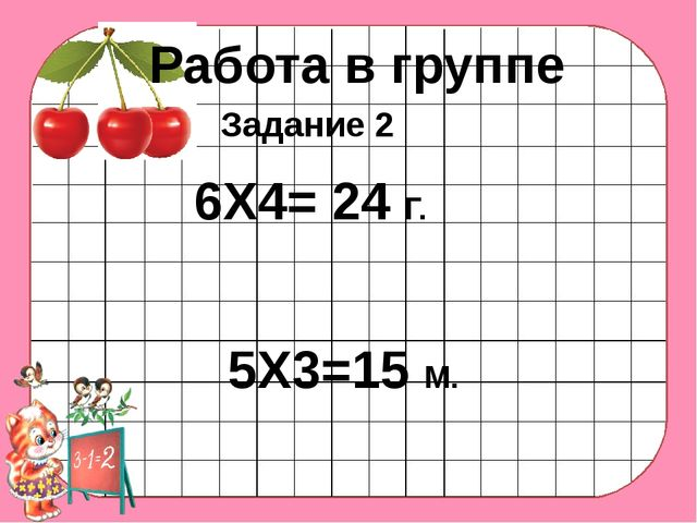 Работа в группе 6Х4= 24 Г. 5Х3=15 М. Задание 2