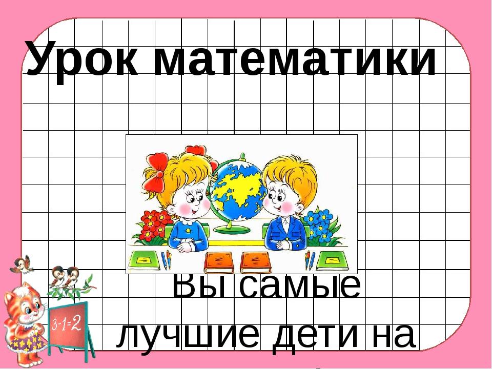 Урок математики 2 класс Вы самые лучшие дети на свете!