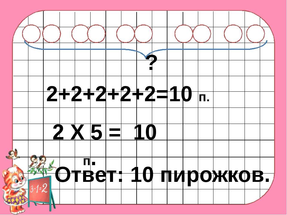 2+2+2+2+2=10 п. 2 Х 5 = 10 п. Ответ: 10 пирожков. ?