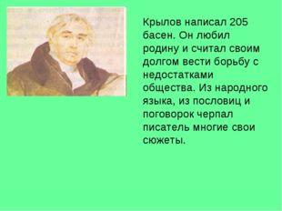 Крылов написал 205 басен. Он любил родину и считал своим долгом вести борьбу