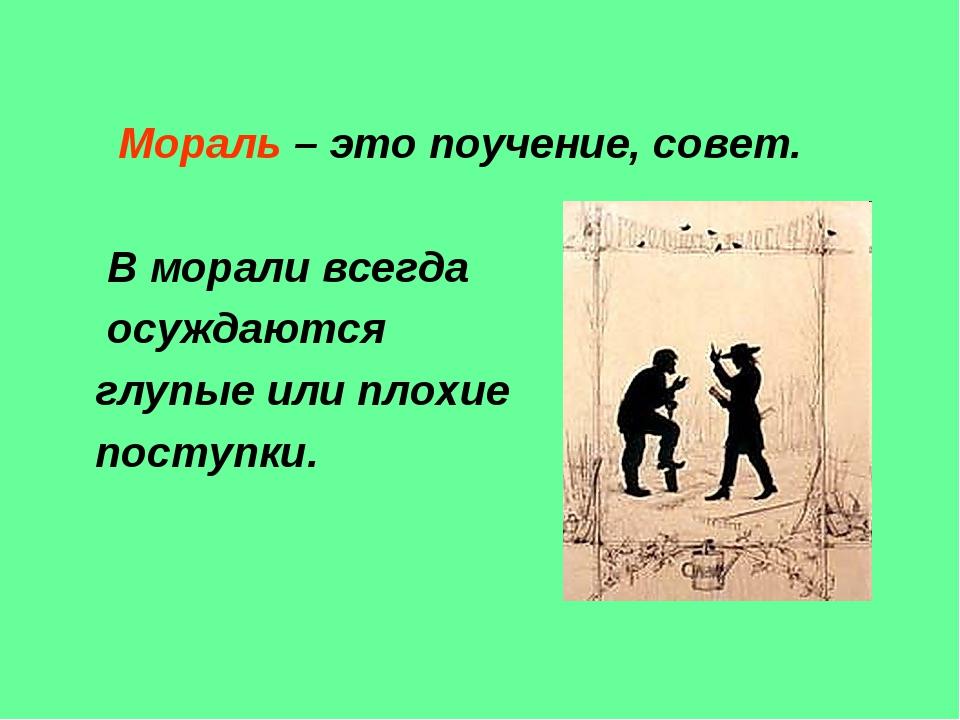 Мораль – это поучение, совет. В морали всегда осуждаются глупые или плохие п...