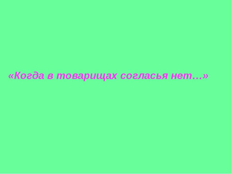 «Когда в товарищах согласья нет…»