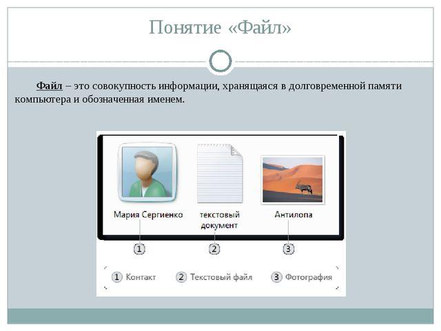 Понятие «Файл» Файл – это совокупность информации, хранящаяся в долговременно...