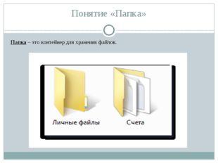 Понятие «Папка» Папка – это контейнер для хранения файлов.