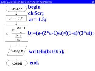 Блок 2. Линейная вычислительная программа 26 Начало а = - 1,5 Вывод B Конец a