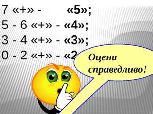 7 «+» - «5»; 5 - 6 «+» - «4»; 3 - 4 «+» - «3»; 0 - 2 «+» - «2». Оцени справед