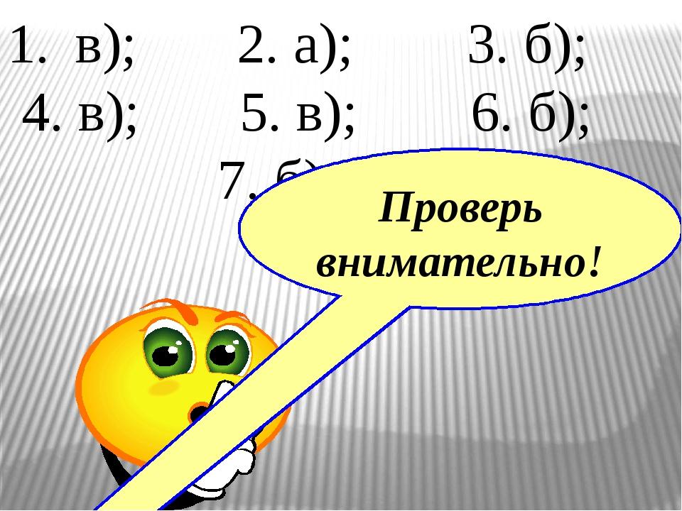 в); 2. а); 3. б); 4. в); 5. в); 6. б); 7. б), в). Проверь внимательно!
