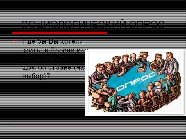 СОЦИОЛОГИЧЕСКИЙ ОПРОС Где бы Вы хотели жить: в России или в какой-либо другой...