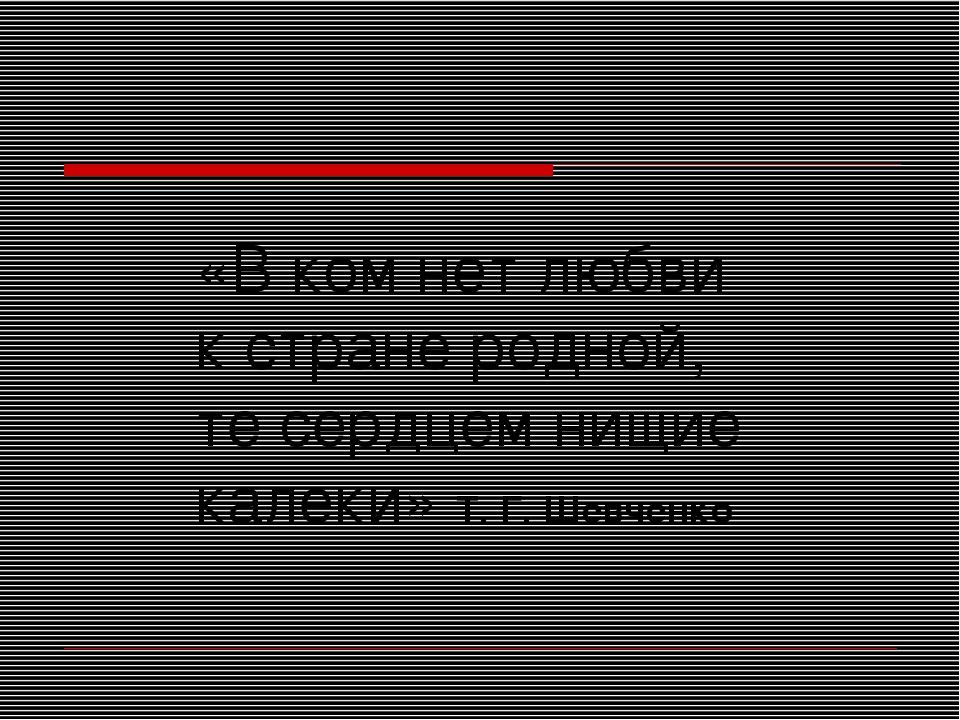 «В ком нет любви к стране родной, те сердцем нищие калеки» Т. Г. Шевченко