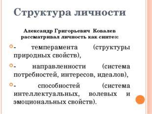 Структура личности Александр Григорьевич Ковалев рассматривал личность как си