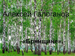 Алексей Галоганов «Брянщине».