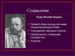 Социализм Пьер Жозеф Прудон Прямой обмен между мелкими товаропроизводителями.