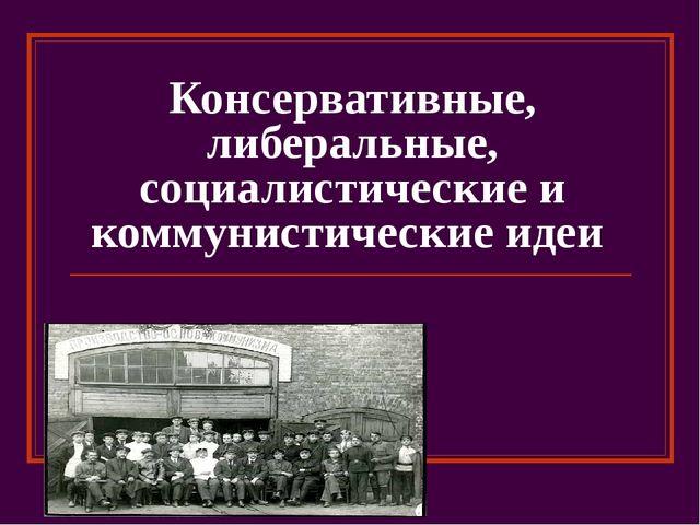 Консервативные, либеральные, социалистические и коммунистические идеи
