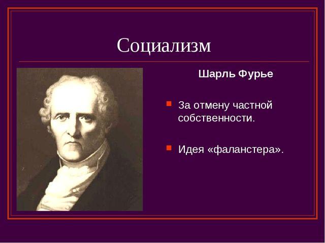 Социализм Шарль Фурье За отмену частной собственности. Идея «фаланстера».