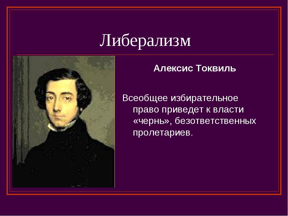 Либерализм Алексис Токвиль Всеобщее избирательное право приведет к власти «че...