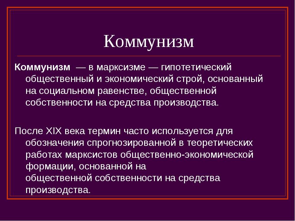 Коммунизм Коммунизм— вмарксизме — гипотетический общественный и экономичес...