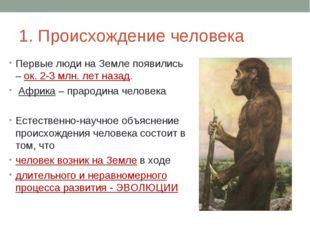 1. Происхождение человека Первые люди на Земле появились – ок. 2-3 млн. лет н