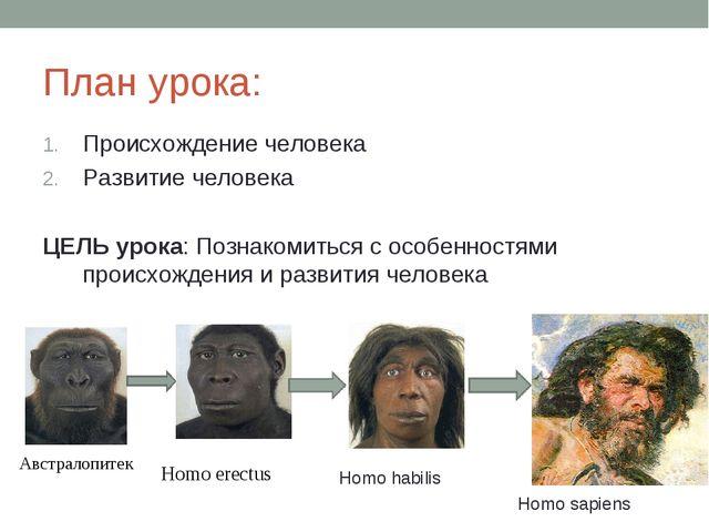 План урока: Происхождение человека Развитие человека ЦЕЛЬ урока: Познакомитьс...