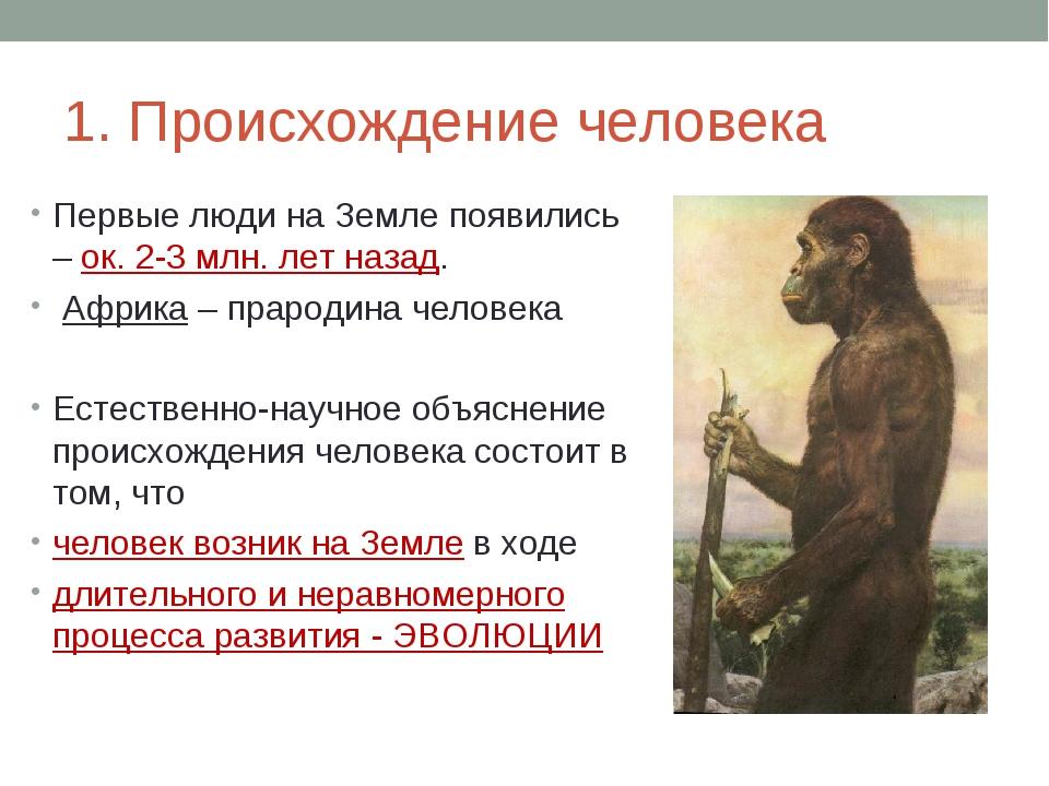 1. Происхождение человека Первые люди на Земле появились – ок. 2-3 млн. лет н...