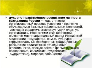 духовно-нравственное воспитание личности гражданина России – педагогически ор