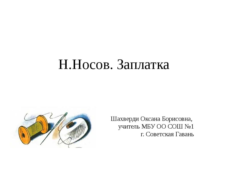 Н.Носов. Заплатка Шахверди Оксана Борисовна, учитель МБУ ОО СОШ №1 г. Советск...
