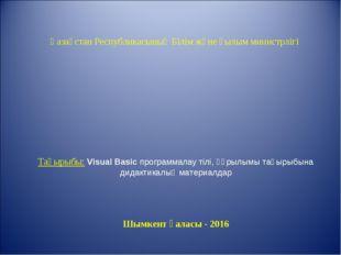 Қазақстан Республикасының Білім және ғылым министрлігі Тақырыбы: Visual Basic