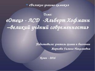 «Великие ученые-химики» Тема: «Отец» - ЛСД -Альберт Хофманн –великий учёный с