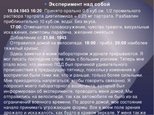 Эксперимент над собой  19.04.1943 16:20: Принято орально 0.5 куб.см. 1/2 пр