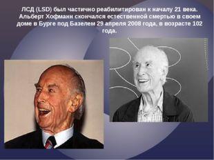 ЛСД (LSD) был частично реабилитирован к началу 21 века. Альберт Хофманн сконч