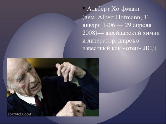 Альберт Хо́фманн (нем. Albert Hofmann; 11 января 1906 — 29 апреля 2008)— швей...