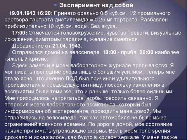 Эксперимент над собой  19.04.1943 16:20: Принято орально 0.5 куб.см. 1/2 пр...