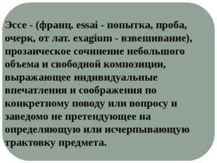 Эссе - (франц. essai - попытка, проба, очерк, от лат. exagium - взвешивание),