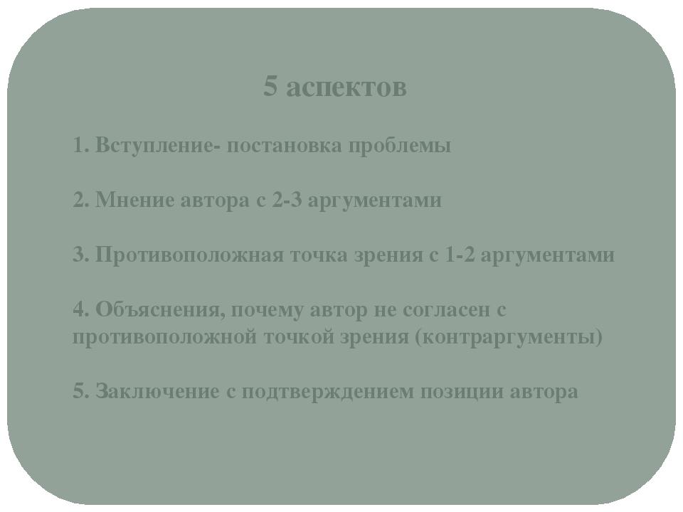 5 аспектов 1. Вступление- постановка проблемы 2. Мнение автора с 2-3 аргумен...